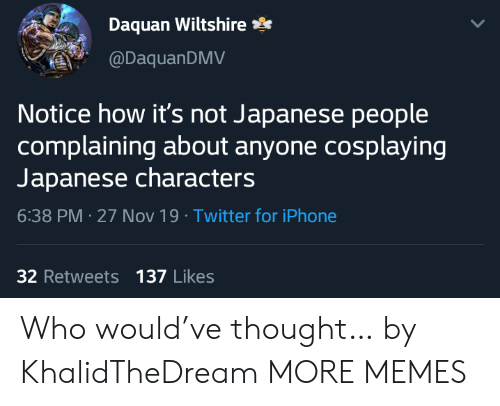 Daquan: Daquan Wiltshire  @DaquanDMV  Notice how it's not Japanese people  complaining about anyone cosplaying  Japanese characters  6:38 PM 27 Nov 19 Twitter for iPhone  32 Retweets 137 Likes Who would've thought… by KhalidTheDream MORE MEMES