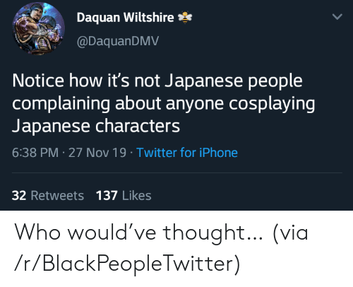 Daquan: Daquan Wiltshire  @DaquanDMV  Notice how it's not Japanese people  complaining about anyone cosplaying  Japanese characters  6:38 PM 27 Nov 19 Twitter for iPhone  32 Retweets 137 Likes Who would've thought… (via /r/BlackPeopleTwitter)
