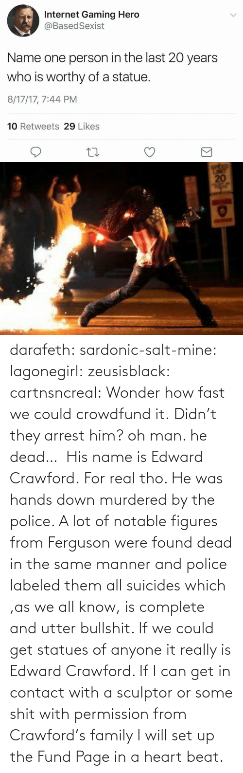 A Lot: darafeth: sardonic-salt-mine:  lagonegirl:  zeusisblack:  cartnsncreal:   Wonder how fast we could crowdfund it.    Didn't they arrest him?  oh man. he dead…   His name is Edward Crawford.   For real tho. He was hands down murdered by the police. A lot of notable figures from Ferguson were found dead in the same manner and police labeled them all suicides which ,as we all know, is complete and utter bullshit.  If we could get statues of anyone it really is Edward Crawford. If I can get in contact with a sculptor or some shit with permission from Crawford's family I will set up the Fund Page in a heart beat.