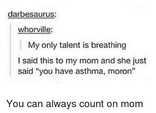 """Asthma: darbesaurus:  whorville:  My only talent is breathing  I said this to my mom and she just  said """"you have asthma, moron"""" You can always count on mom"""