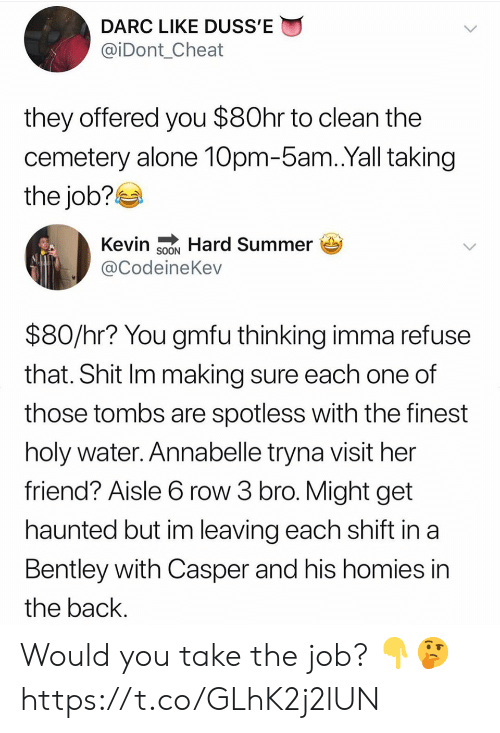 Holy Water: DARC LIKE DUSS'E  @iDont_Cheat  they offered you $80hr to clean the  cemetery alone 10pm-5am.Yall taking  the job?  Kevin SNHard Summer  @CodeineKev  $80/hr? You gmfu thinking imma refuse  that. Shit Im making sure each one of  those tombs are spotless with the finest  holy water. Annabelle tryna visit her  friend? Aisle 6 row 3 bro. Might get  haunted but im leaving each shift in a  Bentley with Casper and his homies in  the back. Would you take the job? 👇🤔 https://t.co/GLhK2j2lUN