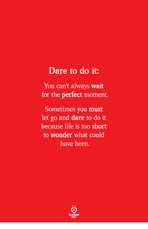 Life, Too Short, and Wonder: Dare to do it:  You can't always wait  for the perfect moment.  Sometimes you must  let go and dare to do it  because life is too short  to wonder what could  have been.  ELATIONSW  BILES