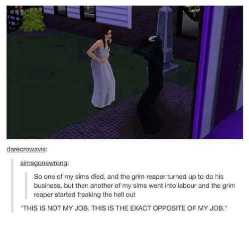 """Turn up: darecrowavis:  Simsgonewrong.  So one of my sims died, and the grim reaper turned up to do his  business, but then another of my sims went into labour and the grim  reaper started freaking the hell out  """"THIS IS NOT MY JOB. THIS IS THE EXACT OPPOSITE OF MY JOB."""""""
