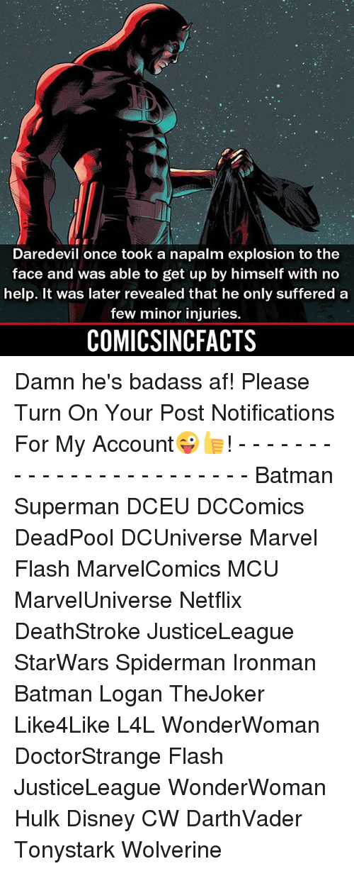 Af, Batman, and Disney: Daredevil once took a napalm explosion to the  face and was able to get up by himself with no  help. It was later revealed that he only suffered a  few minor injuries.  COMICSINCFACTS Damn he's badass af! Please Turn On Your Post Notifications For My Account😜👍! - - - - - - - - - - - - - - - - - - - - - - - - Batman Superman DCEU DCComics DeadPool DCUniverse Marvel Flash MarvelComics MCU MarvelUniverse Netflix DeathStroke JusticeLeague StarWars Spiderman Ironman Batman Logan TheJoker Like4Like L4L WonderWoman DoctorStrange Flash JusticeLeague WonderWoman Hulk Disney CW DarthVader Tonystark Wolverine