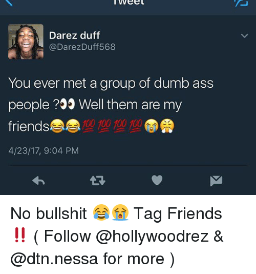 Anaconda, Ass, and Dumb: Darez duff  (a Darez Duff568  You ever met a group of dumb ass  people Well them are my  friends  100 100 100 100  4/23/17, 9:04 PM No bullshit 😂😭 Tag Friends ‼️ ( Follow @hollywoodrez & @dtn.nessa for more )