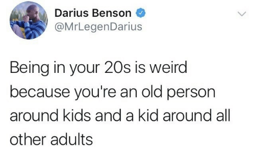 Benson: Darius Benson  @MrLegenDarius  Being in your 20s is weird  because you're an old person  around kids and a kid around all  other adults