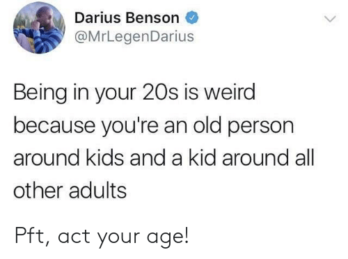 Benson: Darius Benson  @MrLegenDarius  Being in your 20s is weird  because you're an old person  around kids and a kid around all  other adults Pft, act your age!