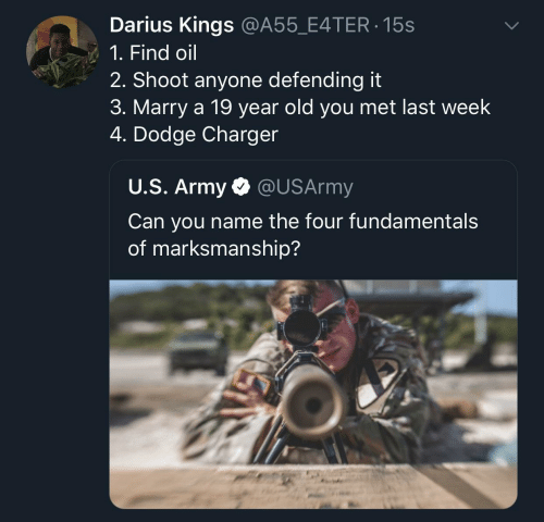 Dodge: Darius Kings @A55_E4TER 15s  1. Find oil  2. Shoot anyone defending it  3. Marry a 19 year old you met last week  4. Dodge Charger  U.S. Army @USArmy  Can you name the four fundamental:s  of marksmanship?