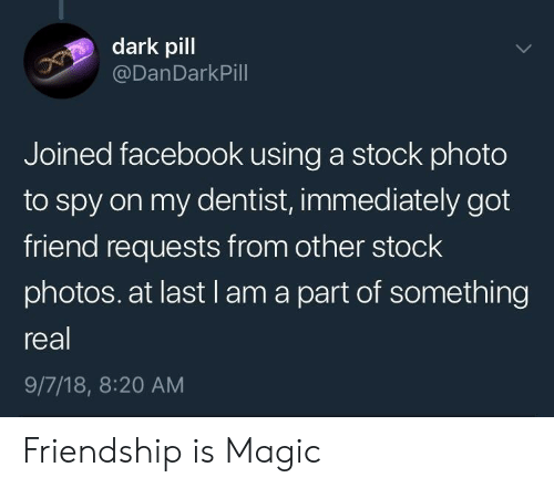 Stock Photos: dark pill  @DanDarkPill  Joined facebook using a stock photo  to spy on my dentist, immediately got  friend requests from other stock  photos. at last l am a part of something  real  9/7/18, 8:20 AM Friendship is Magic