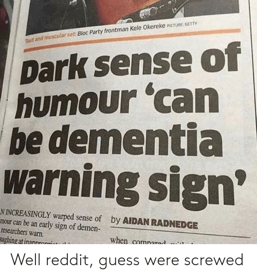 warped: Dark sense of  humour 'can  be dementia  warning sign  Ttaut and muscular set: Bloc Party frontman Kele Okereke PCTURE GET  N INCREASINGLY warped sense of  mour can be an early sign of demen-  researchers warn.  ughing atinannronrint  by AIDAN RADNEDGE  when comnared Well reddit, guess were screwed