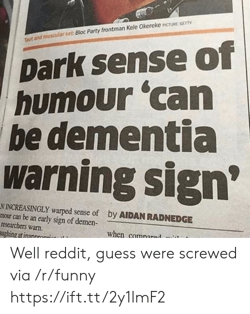Increasingly: Dark sense of  humour 'can  be dementia  warning sign  Ttaut and muscular set: Bloc Party frontman Kele Okereke PCTURE GET  N INCREASINGLY warped sense of  mour can be an early sign of demen-  researchers warn.  ughing atinannronrint  by AIDAN RADNEDGE  when comnared Well reddit, guess were screwed via /r/funny https://ift.tt/2y1lmF2