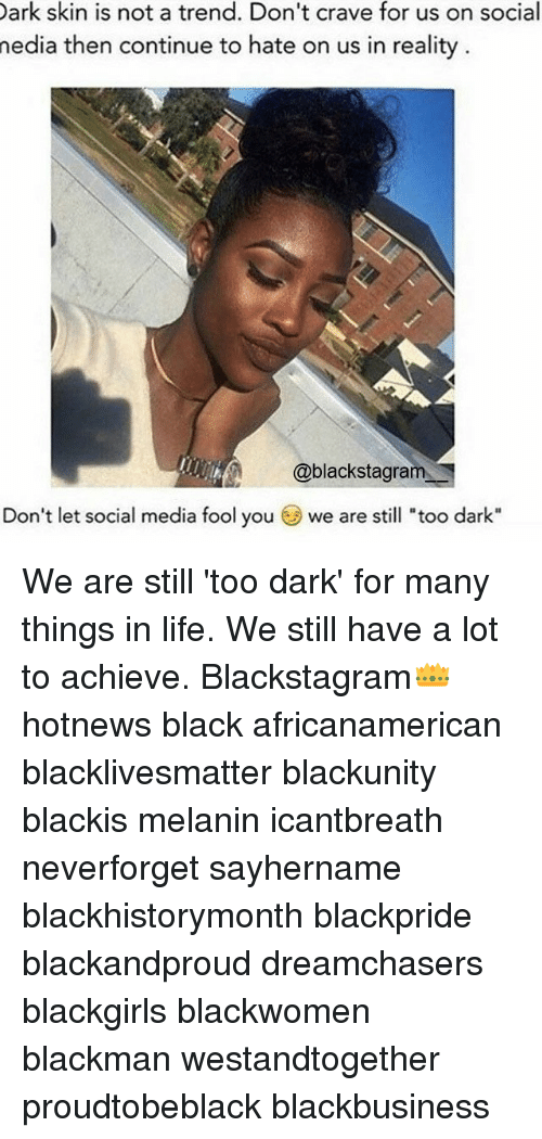 "Cravings: Dark skin is not a trend. Don't crave for us on social  media then continue to hate on us in reality  @blackstagram  Don't let social media fool you  we are still ""too dark"" We are still 'too dark' for many things in life. We still have a lot to achieve. Blackstagram👑 hotnews black africanamerican blacklivesmatter blackunity blackis melanin icantbreath neverforget sayhername blackhistorymonth blackpride blackandproud dreamchasers blackgirls blackwomen blackman westandtogether proudtobeblack blackbusiness"