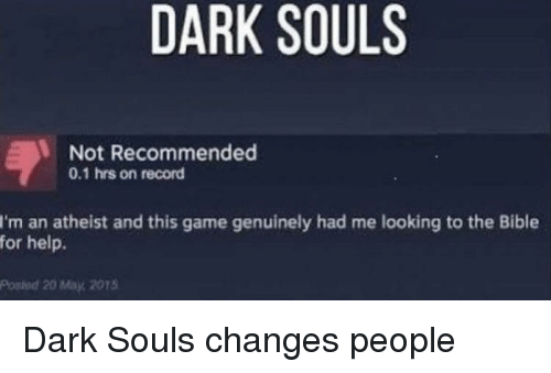 Dark Souls: DARK SOULS  Not Recommended  0.1 hrs on record  I'm an atheist and this game genuinely had me looking to the Bible  for help.  Posied 20 May, 2015 Dark Souls changes people