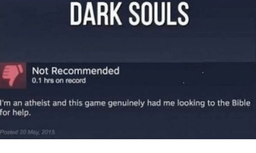 Atheist: DARK SOULS  Not Recommended  0.1 hrs on record  I'm an atheist and this game genuinely had me looking to the Bible  for help.  Posied 20 May, 2015