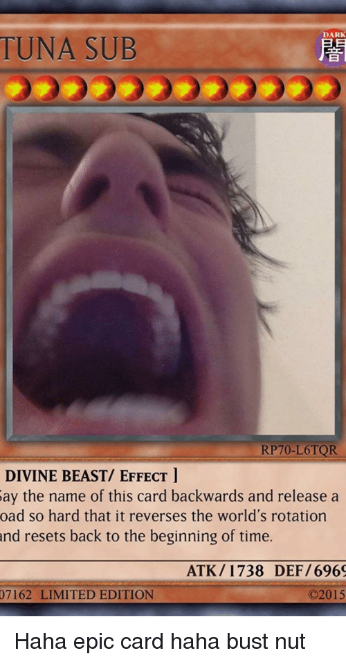 Tuna Sub: DARK  TUNA SUB  RP70-L6TQR  DIVINE BEAST/ EFFECT l  ay  the name of this card backwards and release a  oad so hard that it reverses the world's rotation  and  resets back to the beginning of time.  ATK/1738 DEF/696  07162 LIMITED EDITION  02015
