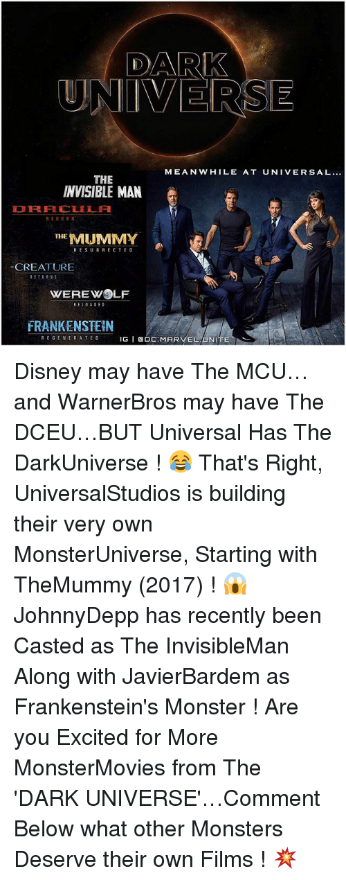 the mummy: DARK  UNIVERSE  MEANWHILE AT UNIVERSAL...  THE  INVISIBLE MAN  RE 8 OR  THE  MUMMY  RESURRECTED  CREATURE  RETURNS  WEREWOLF  RELOADED  FRANKENSTEIN  REGENERATE D  IG  I Q O  MAR  EL UNITE Disney may have The MCU…and WarnerBros may have The DCEU…BUT Universal Has The DarkUniverse ! 😂 That's Right, UniversalStudios is building their very own MonsterUniverse, Starting with TheMummy (2017) ! 😱 JohnnyDepp has recently been Casted as The InvisibleMan Along with JavierBardem as Frankenstein's Monster ! Are you Excited for More MonsterMovies from The 'DARK UNIVERSE'…Comment Below what other Monsters Deserve their own Films ! 💥