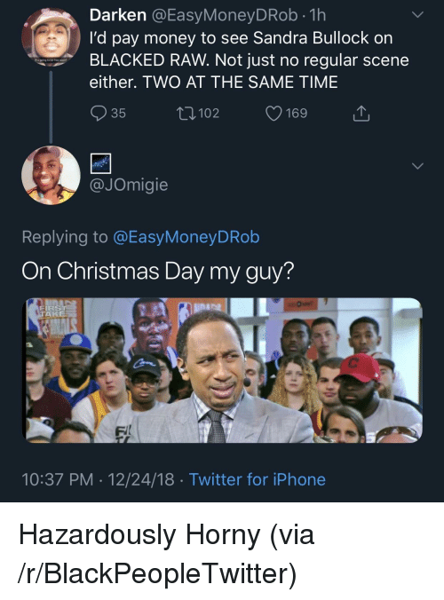 Blacked: Darken @EasyMoneyDRob.1h  I'd pay money to see Sandra Bullock on  BLACKED RAW. Not just no regular scene  either. TWO AT THE SAME TIME  R ugping to be free soo?  35  102  JOmigie  Replying to @EasyMoneyDRob  On Christmas Day my guy?  FIRS  TA  lina  FI  10:37 PM 12/24/18 Twitter for iPhone Hazardously Horny (via /r/BlackPeopleTwitter)