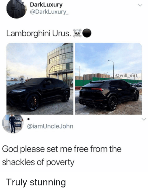 Lamborghini: DarkLuxury  @DarkLuxury  Lamborghini Urus.  ent  @iamUncleJohn  God please set me free from the  shackles of poverty Truly stunning