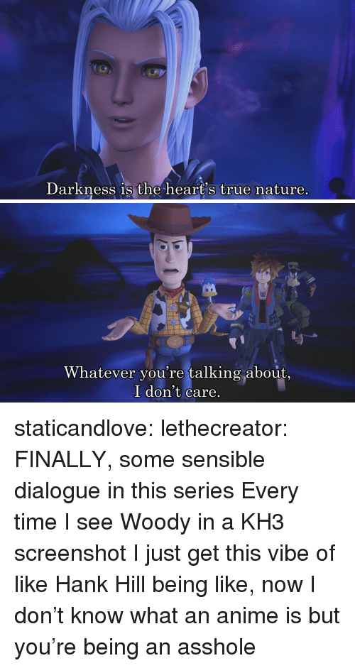 kh3: Darkness 1s the heart's true nature.   Whatever you're talking about,  I don't care staticandlove:  lethecreator: FINALLY, some sensible dialogue in this series Every time I see Woody in a KH3 screenshot I just get this vibe of like Hank Hill being like, now I don't know what an anime is but you're being an asshole
