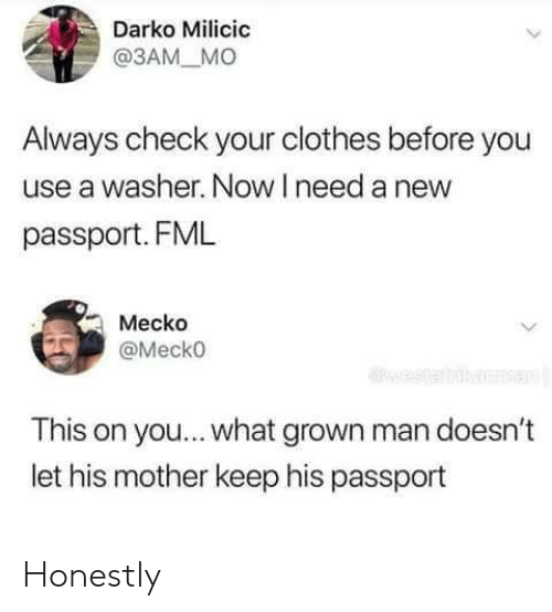 Passport: Darko Milicic  @3AM_ MO  Always check your clothes before you  use a washer. Now I need a new  passport. FML  Mecko  Mecko  This on you... what grown man doesn't  let his mother keep his passport Honestly