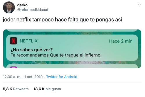 Me Gusta: darko  @reformedkidaout  joder netflix tampoco hace falta que te pongas asi  NETFLIX  Hace 2 min  No sabes qué ver?  Te recomendamos Que te trague el infierno.  12:00 a. m. 1 oct. 2019 Twitter for Android  5,8 K Retweets  18,6 K Me gusta
