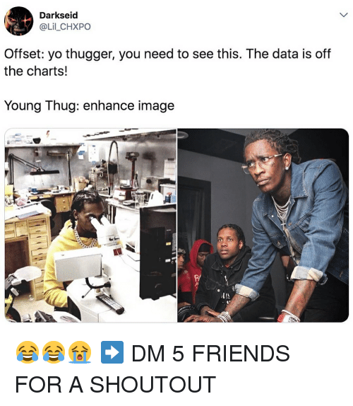 Off The Charts: Darkseid  @Lil_CHXPO  Offset: yo thugger, you need to see this. The data is off  the charts!  Young Thug: enhance image  P/ 😂😂😭 ➡️ DM 5 FRIENDS FOR A SHOUTOUT