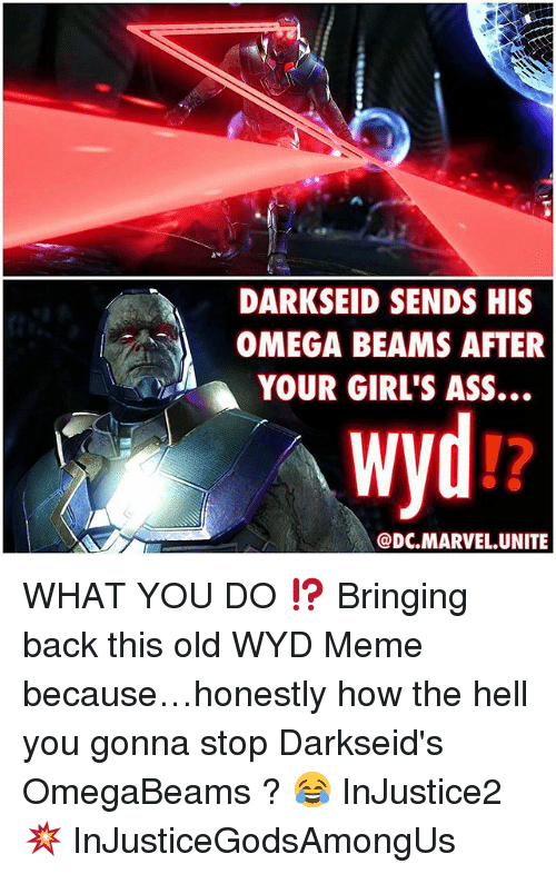 Ass, Girls, and Meme: DARKSEID SENDS HIS  OMEGA BEAMS AFTER  A YOUR GIRL'S ASS...  wyd  DC.MARVEL.UNITE WHAT YOU DO ⁉️ Bringing back this old WYD Meme because…honestly how the hell you gonna stop Darkseid's OmegaBeams ? 😂 InJustice2 💥 InJusticeGodsAmongUs