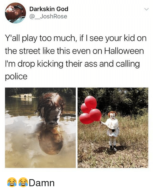 Playing Too Much: Darkskin God  @ JoshRose  Yall play too much, if I see your kid on  the street like this even on Halloween  I'm drop kicking their ass and calling  police 😂😂Damn