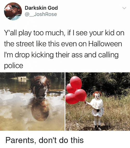 Playing Too Much: Darkskin God  @ JoshRose  Y'all play too much, if I see your kid on  the street like this even on Halloween  I'm drop kicking their ass and calling  police Parents, don't do this