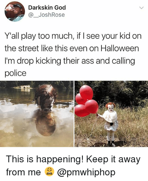 Playing Too Much: Darkskin God  @_JoshRose  Y'all play too much, if I see your kid on  the street like this even on Halloween  I'm drop kicking their ass and calling  police This is happening! Keep it away from me 😩 @pmwhiphop