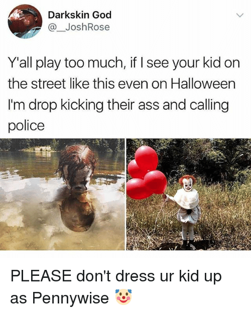 Playing Too Much: Darkskin God  @JoshRose  Y'all play too much, if I see your kid on  the street like this even on Halloween  I'm drop kicking their ass and calling  police PLEASE don't dress ur kid up as Pennywise 🤡