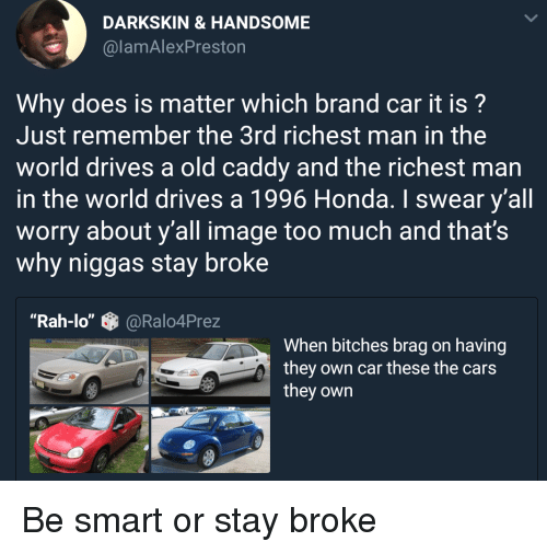 """the cars: DARKSKIN &HANDSOME  @lamAlexPreston  Why does is matter which brand car it is?  Just remember the 3rd richest man in the  world drives a old caddy and the richest man  in the world drives a 1996 Honda. I swear y'all  worry about y'all image too much and that's  why niggas stay broke  """"Rah-lo""""@Ralo4Prez  When bitches brag on having  they own car these the cars  they own Be smart or stay broke"""
