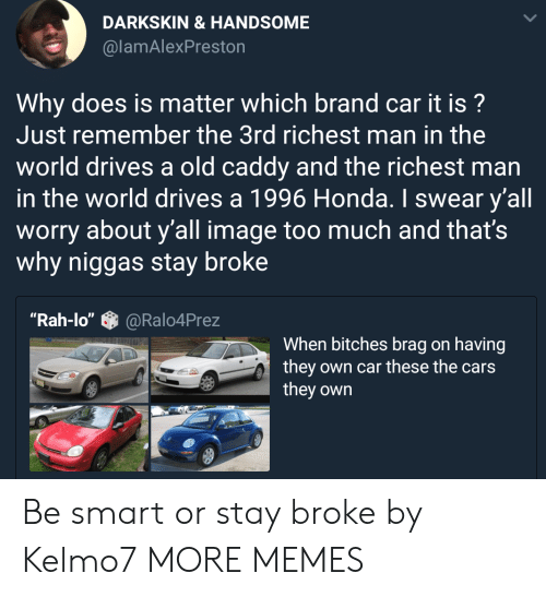 """the cars: DARKSKIN &HANDSOME  @lamAlexPreston  Why does is matter which brand car it is?  Just remember the 3rd richest man in the  world drives a old caddy and the richest man  in the world drives a 1996 Honda. I swear y'all  worry about y'all image too much and that's  why niggas stay broke  """"Rah-lo""""@Ralo4Prez  When bitches brag on having  they own car these the cars  they own Be smart or stay broke by Kelmo7 MORE MEMES"""