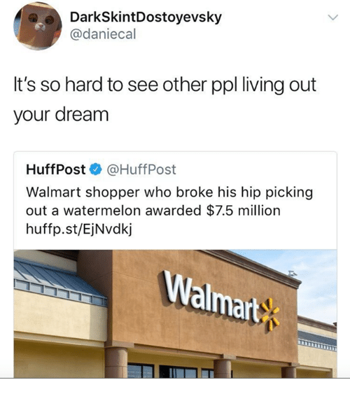 Walmart, Living, and Watermelon: DarkSkintDostoyevsky  @daniecal  It's so hard to see other ppl living out  your dream  HuffPost@HuffPost  Walmart shopper who broke his hip picking  out a watermelon awarded $7.5 million  huffp.st/EjNvdkj  almart
