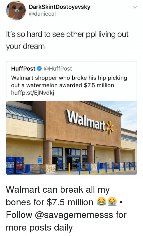 Bones, Memes, and Walmart: DarkSkintDostoyevsky  @daniecal  It's so hard to see other ppl living out  your dream  HuffPost®》 @HuffPost  Walmart shopper who broke his hip picking  out a watermelon awarded $7.5 million  huffp.st/EjNvdkj  Walmart Walmart can break all my bones for $7.5 million 😂😭 • Follow @savagememesss for more posts daily