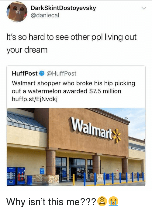 Memes, Walmart, and Living: DarkSkintDostoyevsky  @daniecal  It's so hard to see other ppl living out  your dream  HuffPost @HuffPost  Walmart shopper who broke his hip picking  out a watermelon awarded $7.5 million  huffp.st/EjNvdkj  almart Why isn't this me???😩😭
