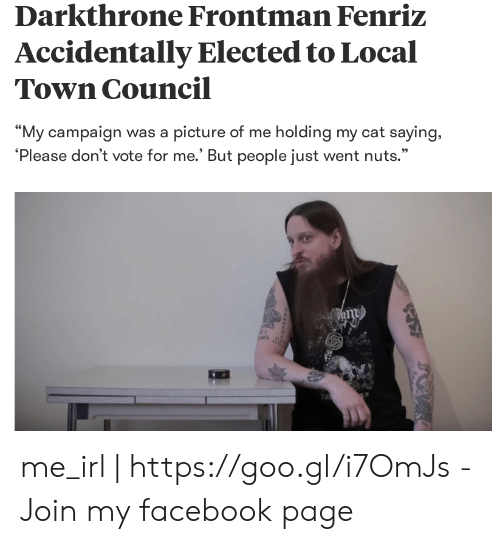 """Dont Vote: Darkthrone Frontman Fenriz  Accidentally Elected to Local  Town Council  """"My campaign was a picture of me holding my cat saying,  'Please don't vote for me.' But people just went nuts.""""  95 me_irl 