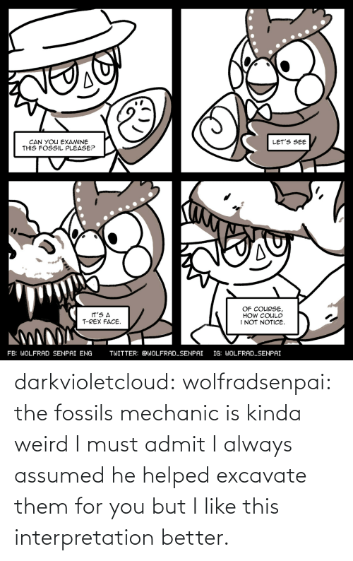 mechanic: darkvioletcloud:  wolfradsenpai:   the fossils mechanic is kinda weird I must admit     I always assumed he helped excavate them for you but I like this interpretation better.