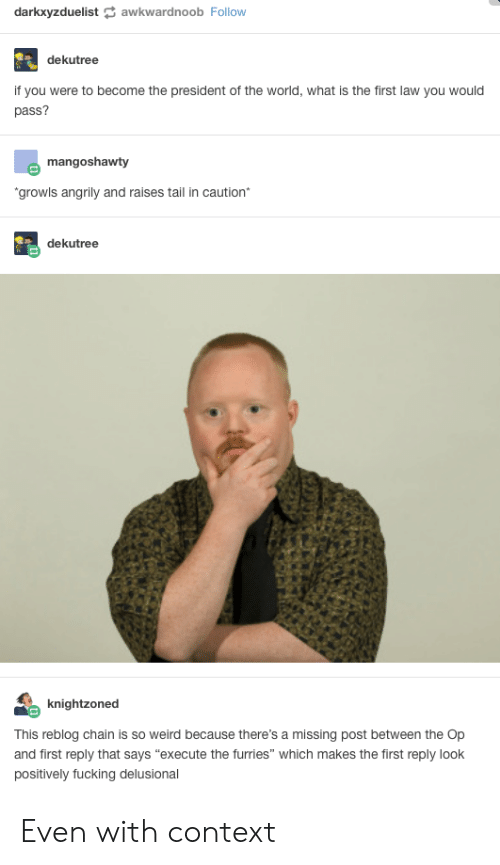 """What Is The First: darkxyzduelistawkwardnoob Follow  dekutree  if you were to become the president of the world, what is the first law you would  pass?  mangoshawty  growls angrily and raises tail in caution*  dekutree  knightzoned  This reblog chain is so weird because there's a missing post between the Op  and first reply that says """"execute the furries"""" which makes the first reply look  positively fucking delusional Even with context"""