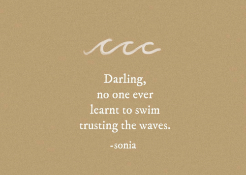 Sonia: Darling,  no one ever  learnt to swim  trusting the waves.  -sonia