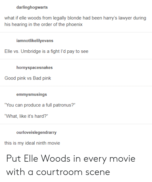 """the phoenix: darlinghogwarts  what if elle woods from legally blonde had been harry's lawyer during  his hearing in the order of the phoenix  iamnotlikelilyevans  Elle vs. Umbridge is a fight l'd pay to see  hornyspacesnakes  Good pink vs Bad pink  emmysmusings  You can produce a full patronus?  """"What, like it's hard?""""  this is my ideal ninth movie Put Elle Woods in every movie with a courtroom scene"""
