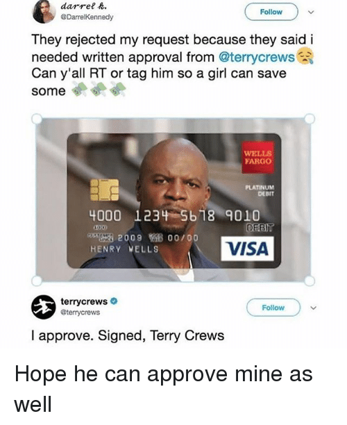Memes, Terry Crews, and Fargo: darrel .  @DarrelKennedy  Follow  They rejected my request because they said i  needed written approval from @terrycrews  Can y'all RT or tag him so a girl can save  some  WELLS  FARGO  PLATINUM  DEBIT  4000 1234 5b18 9010  DEBI  200900/00  VISA  HENRY VELLS  terrycrews  @terrycrews  Follow  I approve. Signed, Terry Crews Hope he can approve mine as well