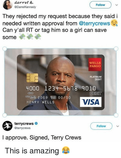 Memes, Terry Crews, and Fargo: darrel .  @DarrelKennedy  Follow  They rejected my request because they said i  needed written approval from @terrycrews  Can y'all RT or tag him so a girl can save  some  WELLS  FARGO  PLATINUM  DEBIT  4000 1234 5b 18 9010  Ring 2009 00/00  HENRY VELLS  VISA  terrycrews  @terrycrews  Follow  I approve. Signed, Terry Crews This is amazing 😂