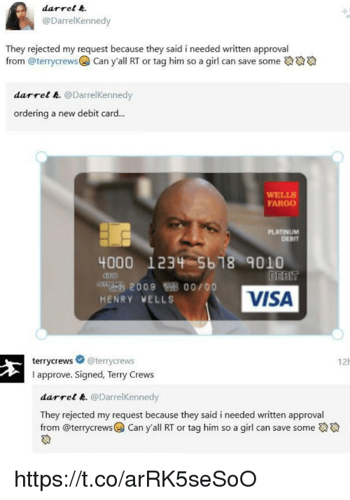 Memes, Terry Crews, and Fargo: darrel .  @DarrelKennedy  They rejected my request because they said i needed written approval  from @terrycrews@) Can y.all RT or tag him so a girl can save some碖碖碖  darrel h. @DarrelKennedy  ordering a new debit card...  WELLS  FARGO  PLATINUM  DEBIT  4000  123%-5618-9010  ong 2009悔多00/00  HENRY VELLS  VISA  terrycrews @terrycrews  I approve. Signed, Terry Crews  12  darrel e. @DarrelKennedy  They rejected my request because they said i needed written approval  from @terrycrews@) Can y'all RT or tag him so a girl can save someでや https://t.co/arRK5seSoO