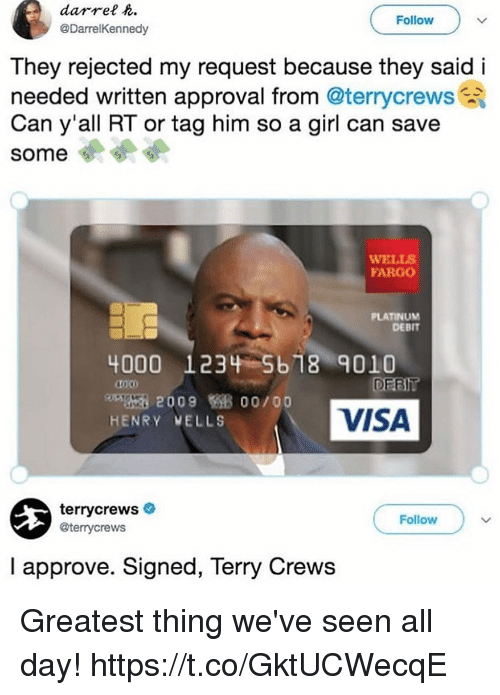 Funny, Terry Crews, and Fargo: darrel h  @DarrelKennedy  Follow  They rejected my request because they said i  needed written approval from @terrycrews  Can y'all RT or tag him so a girl can save  some 4  WELLS  FARGO  PLATINUM  DEBIT  4000 1234 5b 18 9010  10.00  DEBl  200900/00  HENRY WELLS  VISA  terrycrews  @terrycrews  Follow  I approve. Signed, Terry Crews Greatest thing we've seen all day! https://t.co/GktUCWecqE
