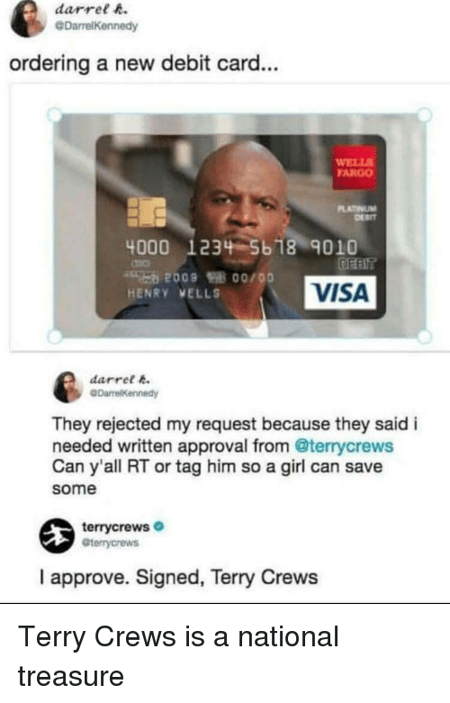 Terry Crews: darrel h.  @DarrelKennedy  ordering a new debit card...  WELL  FARGO  LATINUM  4000 1234 5b 18 9010  VISA  HENRY VELLS  darret k  They rejected my request because they said i  needed written approval from @terrycrews  Can y'all RT or tag him so a girl can save  some  terrycrews  Gterrycrews  I approve. Signed, Terry Crews Terry Crews is a national treasure
