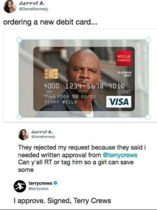 Terry Crews: darrel h.  @DarrelKennedy  ordering a new debit card...  WELL  FARGO  LATINUM  4000 1234 5b 18 9010  VISA  HENRY VELLS  darret k  They rejected my request because they said i  needed written approval from @terrycrews  Can y'all RT or tag him so a girl can save  some  terrycrews  Gterrycrews  I approve. Signed, Terry Crews