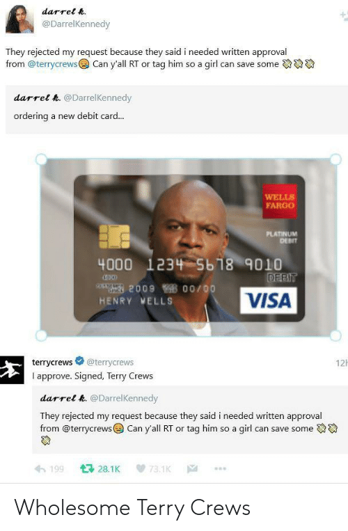 Terry Crews: darrel h.  @DarrelKennedy  They rejected my request because they said i needed written approval  from @terrycrews  Can y'all RT or tag him so a girl can save some  darrel h. @DarrelKennedy  ordering  a new debit card...  WELLS  FARGO  PLATINUM  DEBIT  4000 1234 5b18 9010  DEBIT  209 00/00  VISA  HENRY MELLS  12  @terrycrews  terrycrews  I approve. Signed, Terry Crews  darrel h. @DarrelKennedy  They rejected my request because they said i needed written approval  from @terrycrews Can y'all RT or tag him so a girl can save some  128.1K  199  73.1K  |A Wholesome Terry Crews