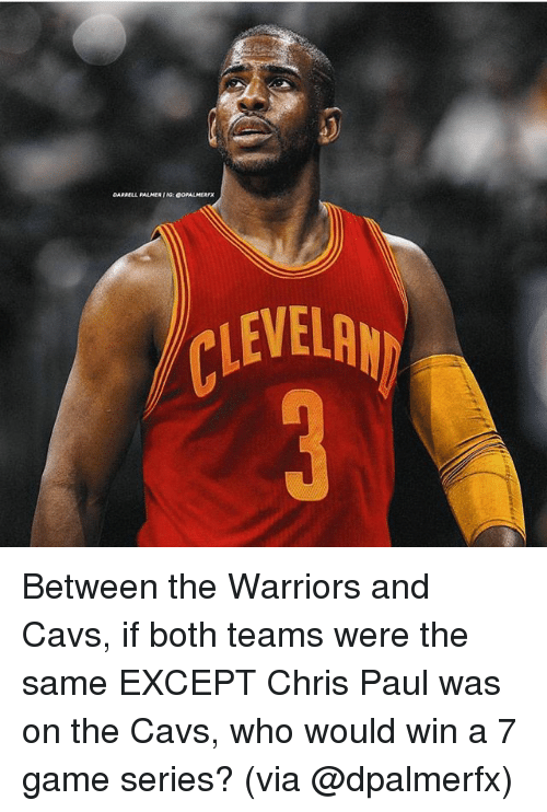 Cavs, Chris Paul, and Memes: DARRELL PALMER G: eDPALMERFX  LEVELR Between the Warriors and Cavs, if both teams were the same EXCEPT Chris Paul was on the Cavs, who would win a 7 game series? (via @dpalmerfx)