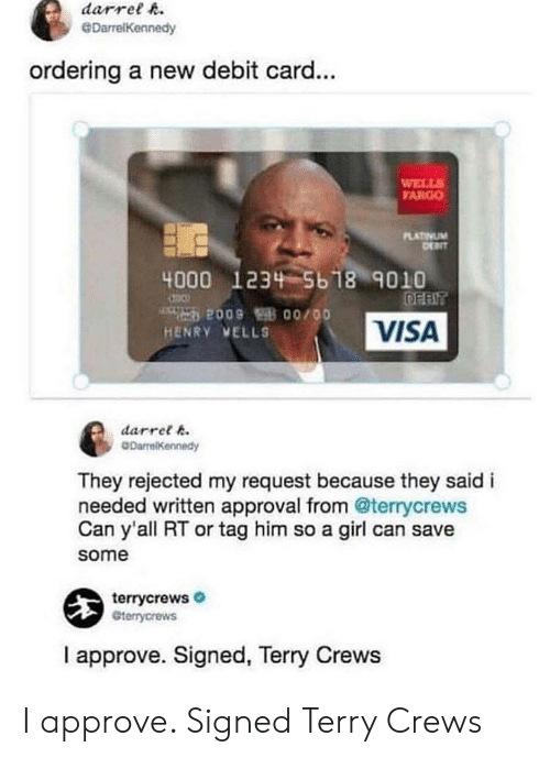 Terry Crews: darrelR  DarrelKennedy  ordering a new debit card...  WELLS  ARGO  PLATİVUM  4000 123 5b 18 9010  HENRY VELLS  VISA  darret 6  DarrelKennedy  They rejected my request because they saidi  needed written approval from @terrycrews  Can y'all RT or tag him so a girl can save  some  terrycrews  terrycrews  I approve. Signed, Terry Crews I approve. Signed Terry Crews